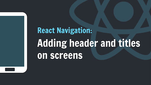 React-Navigation: Adding header and titles on screens